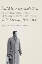 Suitable Accommodations : An Autobiographical Story of Family Life: The Letters of J.F Powers, 1942 - 1963 - J. F. Powers