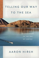Telling Our Way to the Sea : A Voyage of Discovery in the Sea of Cortez - Aaron Hirsh