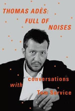 Thomas Ades: Full of Noises : Conversations with Tom Service - Thomas Ades, Composer