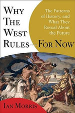 Why the West Rules - For Now : The Patterns of History, and What They Reveal About the Future - Ian Morris