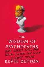 The Wisdom of Psychopaths : What Saints, Spies, and Serial Killers Can Teach Us about Success - Kevin Dutton