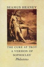 The Cure at Troy : A Version of Sophocles' Philoctetes - Seamus Heaney