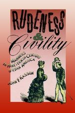 Rudeness and Civility : Manners in Nineteenth-Century Urban America - John F Kasson