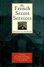 The French Secret Services : A History of French Intelligence from the Drefus Affair to the Gulf War - Douglas Porch
