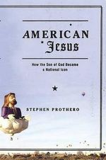 American Jesus : How the Son of God Became a National Icon - Stephen R. Prothero