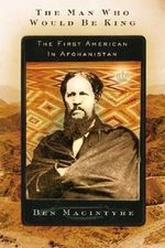 The Man Who Would Be King : The First American in Afghanistan - Ben Macintyre