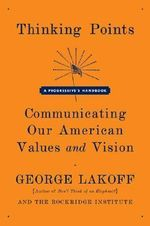 Thinking Points : Communicating Our American Values and Vision: a Progressive's Handbook - George Lakoff