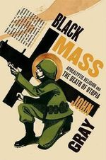 Black Mass : Apocalyptic Religion and the Death of Utopia - John Gray