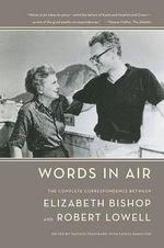 Words in Air : The Complete Correspondence Between Elizabeth Bishop and Robert Lowell - Elizabeth Bishop