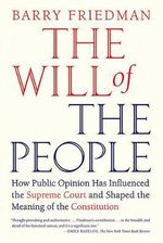 The Will of the People : How Public Opinion Has Influenced the Supreme Court and Shaped the Meaning of the Constitution - Barry Friedman
