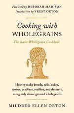 Cooking with Wholegrains : The Basic Wholegrain Cookbook - Mildred Ellen Orton