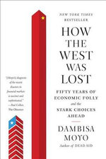 How the West Was Lost : Fifty Years of Economic Folly--And the Stark Choices Ahead - Dambisa Moyo