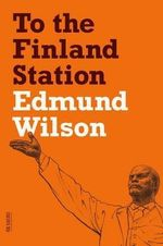 To the Finland Station : A Study in the Acting and Writing of History - Edmund Wilson