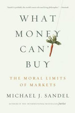 What Money Can't Buy : The Moral Limits of Markets - Michael J Sandel