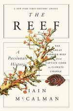 The Reef : A Passionate History: The Great Barrier Reef from Captain Cook to Climate Change - Senior Research Fellow Research School of Social Sciences Iain McCalman