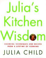 Julia's Kitchen Wisdom : Essential Techniques and Recipes from a Lifetime of Cooking - Julia Child