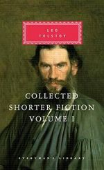 Collected Shorter Fiction, Vol. 1 : Volume I - Count Leo Nikolayevich Tolstoy