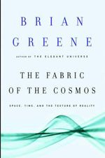The Fabric of the Cosmos : Space, Time, and the Texture of Reality - Brian Greene