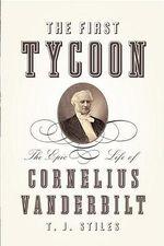 The First Tycoon : The Epic Life of Cornelius Vanderbilt - T.J. Stiles