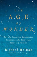 The Age of Wonder: How the Romantic Generation Discovered the Beauty and Terror of Science :  How the Romantic Generation Discovered the Beauty and Terror of Science - Richard Holmes