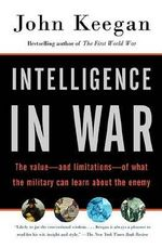 Intelligence in War : The Value--And Limitations--Of What the Military Can Learn about the Enemy - John Keegan