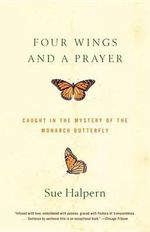 Four Wings and a Prayer : Caught in the Mystery of the Monarch Butterfly - Sue Halpern