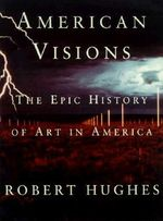 American Visions : The Epic History of Art in America - Robert Hughes