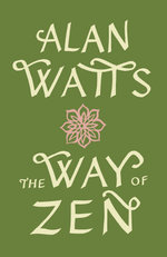 Way Of Zen : Practicing the True Spirit of Zen - Alan Watts