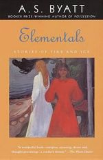 Elementals : Stories of Fire and Ice - A S Byatt