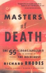 Masters of Death : The SS-Einsatzgruppen and the Invention of the Holocaust - Richard Rhodes