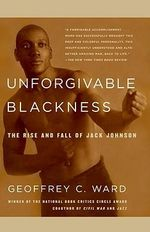 Unforgivable Blackness : The Rise and Fall of Jack Johnson - Geoffrey C Ward