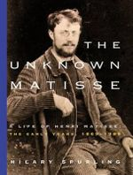 The Unknown Matisse : The Life of Henri Matisse: The Early Years, 1869-1908 - Hilary Spurling