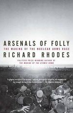 Arsenals of Folly : The Making of the Nuclear Arms Race - Richard Rhodes