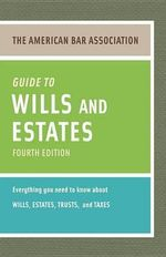 The American Bar Association Guide to Wills and Estates : Everything You Need to Know about Wills, Estates, Trusts, & Taxes - American Bar Association