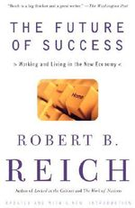 The Future of Success :  Working and Living in the New Economy - Robert B Reich