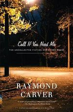 Call If You Need ME : The Uncollected Fiction and Other Prose - Raymond Carver