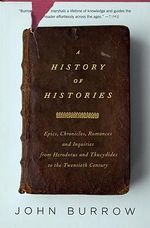 A History of Histories : Epics, Chronicles, Romances and Inquiries from Herodotus and Thucydides to the Twentieth Century - John Burrow