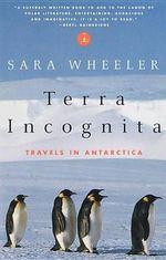 Terra Incognita : Travels in Antarctica - Sara Wheeler