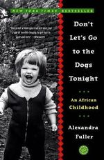 Don't Let's Go to the Dogs Tonight : An African Childhood - Alexandra Fuller