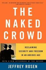 The Naked Crowd : Reclaiming Security and Freedom in an Anxious Age - Jeffrey Rosen