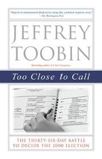 Too Close to Call : The Thirty-Six-Day Battle to Decide the 2000 Election - Jeffrey Toobin