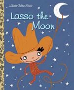 Lasso the Moon : A Little Golden Book - Trish Holland