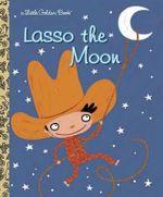 Lasso the Moon : A Little Golden Book - Trish Holland