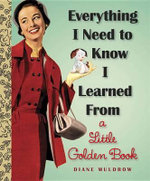 Everything I Need to Know I Learned from a Little Golden Book : Little Golden Books (Random House) - Diane Muldrow