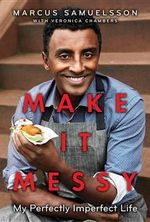 Make It Messy : My Perfectly Imperfect Life - Marcus Samuelsson
