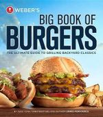 Weber's Big Book of Burgers : The Ultimate Guide to Grilling Backyard Classics - Jamie Purviance