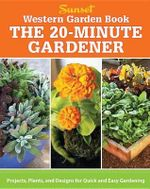 The 20-Minute Gardener : Projects, Plants, and Designs for Quick and Easy Gardening