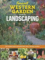 Sunset Western Garden Book of Landscaping : The Complete Guide to Designing Beautiful Paths, Patios, Plantings and More - Sunset