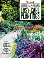 Sunset Western Garden Book of Easy-Care Plantings : The Ultimate Guide to Low-Water Beds, Borders, and Containers - The Editors of Sunset Magazine