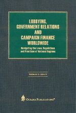 Lobbying, Government Relations, and Campaign Finance Worldwide : Navigating the Laws, Regulations and Practices of National Regimes - Thomas Grant